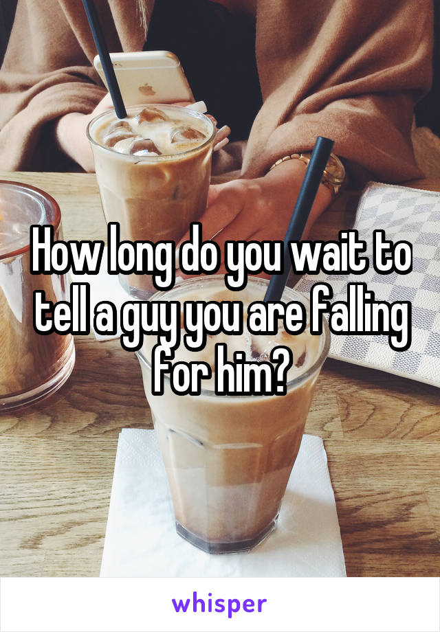 How long do you wait to tell a guy you are falling for him?