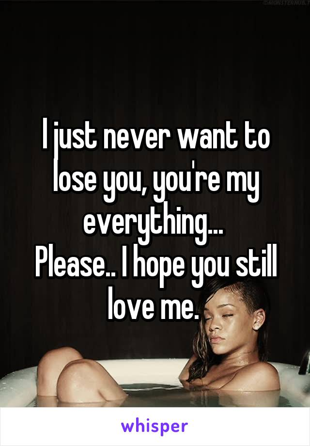 I just never want to lose you, you're my everything...  Please.. I hope you still love me.