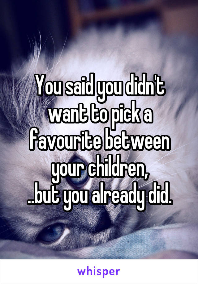 You said you didn't want to pick a favourite between your children, ..but you already did.
