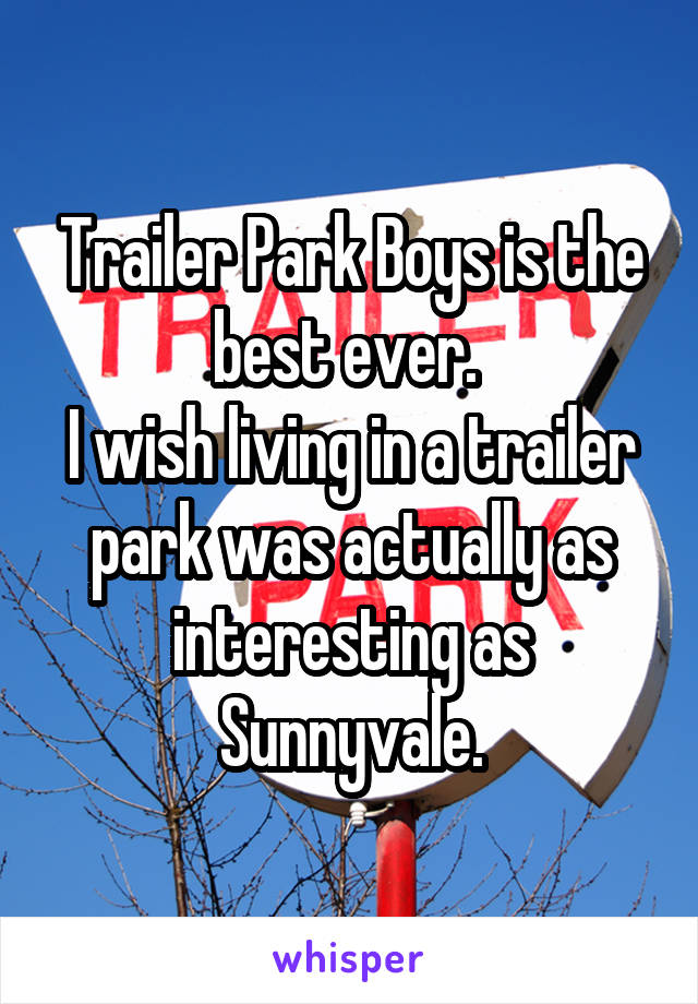 Trailer Park Boys is the best ever.  I wish living in a trailer park was actually as interesting as Sunnyvale.