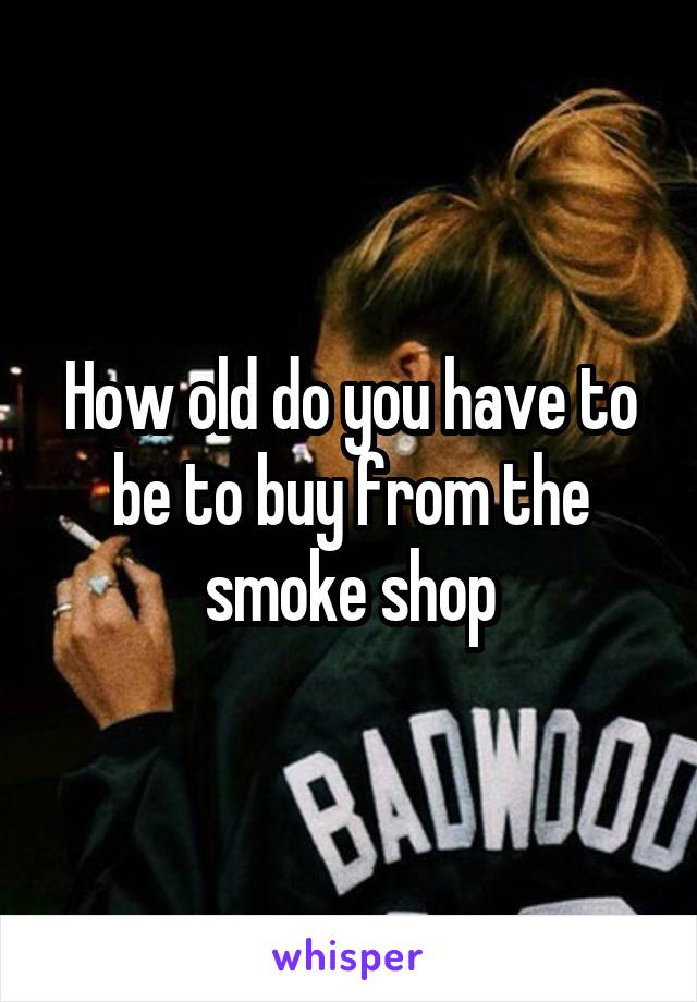 How old do you have to be to buy from the smoke shop
