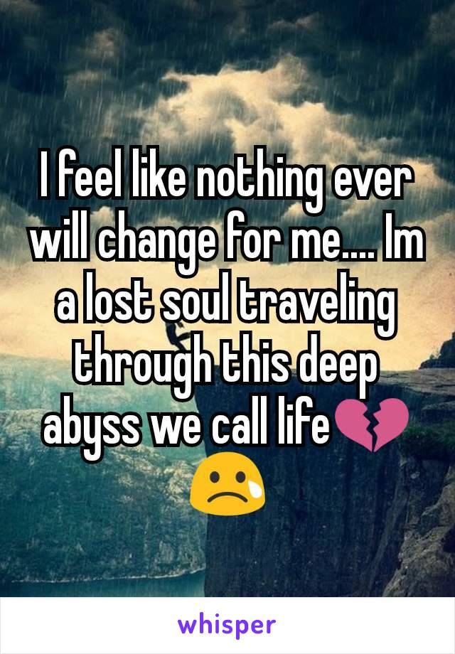 I feel like nothing ever will change for me.... Im a lost soul traveling through this deep abyss we call life💔😢