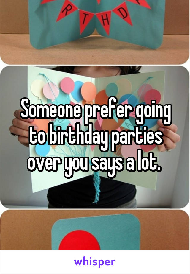 Someone prefer going to birthday parties over you says a lot.