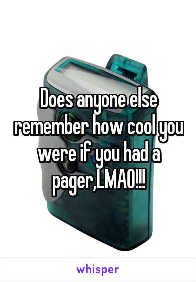 Does anyone else remember how cool you were if you had a pager,LMAO!!!