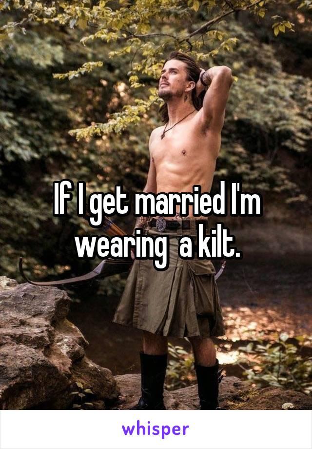 If I get married I'm wearing  a kilt.
