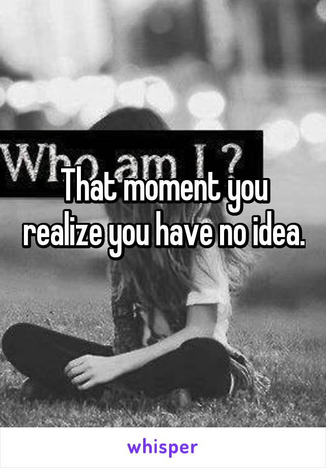 That moment you realize you have no idea.