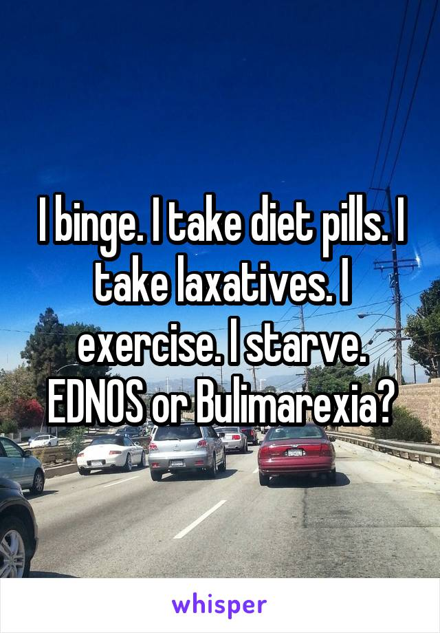 I binge. I take diet pills. I take laxatives. I exercise. I starve. EDNOS or Bulimarexia?