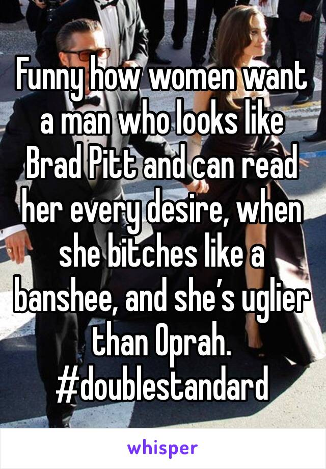 Funny how women want a man who looks like Brad Pitt and can read her every desire, when she bitches like a banshee, and she's uglier than Oprah. #doublestandard