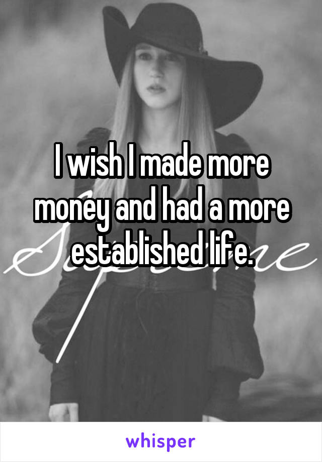 I wish I made more money and had a more established life.