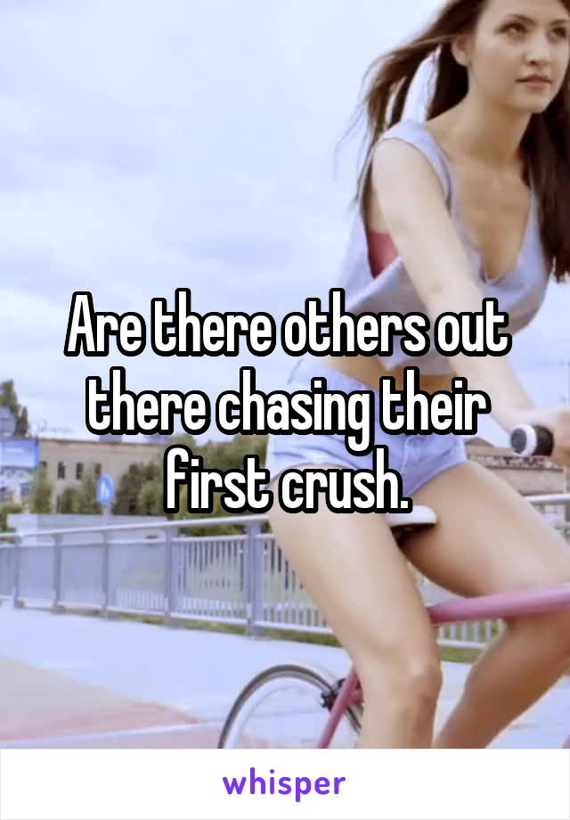 Are there others out there chasing their first crush.