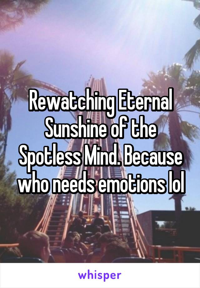 Rewatching Eternal Sunshine of the Spotless Mind. Because who needs emotions lol