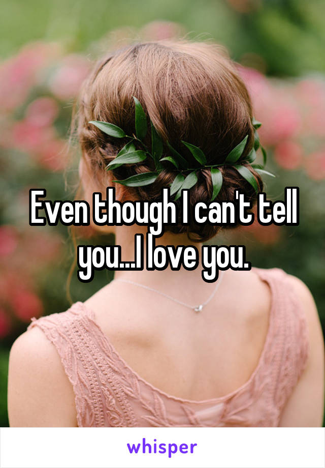 Even though I can't tell you...I love you.