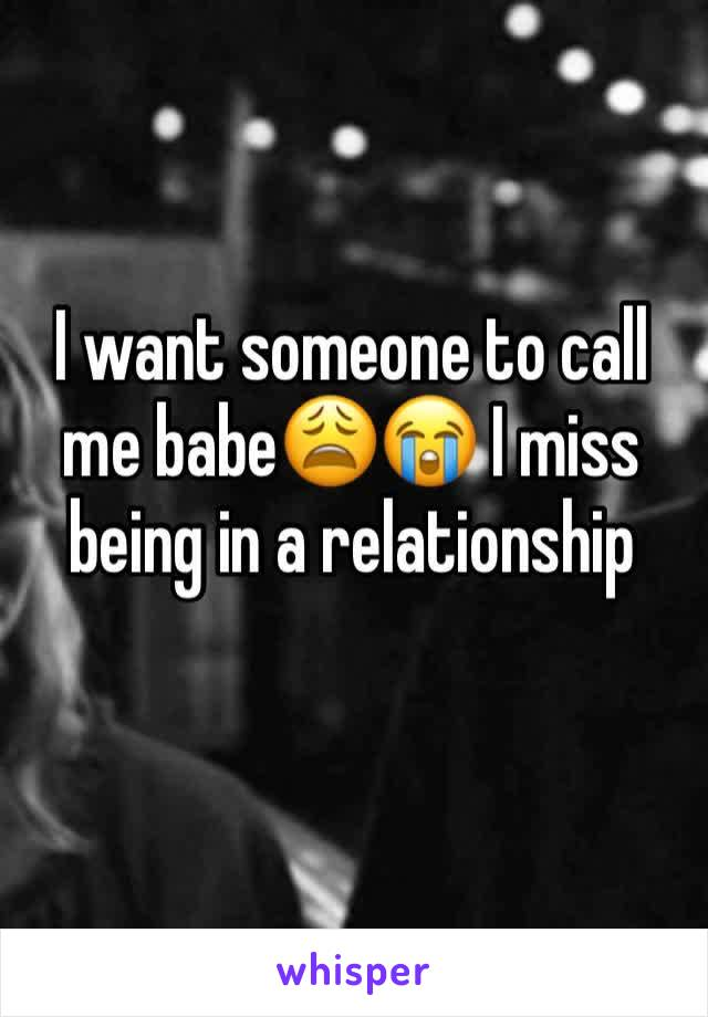 I want someone to call me babe😩😭 I miss being in a relationship