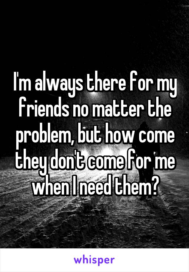 I'm always there for my friends no matter the problem, but how come they don't come for me when I need them?
