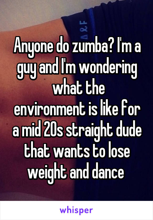 Anyone do zumba? I'm a guy and I'm wondering  what the environment is like for a mid 20s straight dude that wants to lose weight and dance