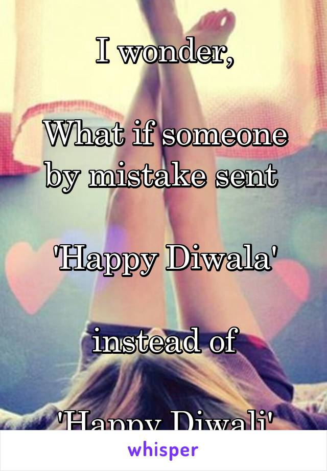 I wonder,  What if someone by mistake sent   'Happy Diwala'  instead of  'Happy Diwali'