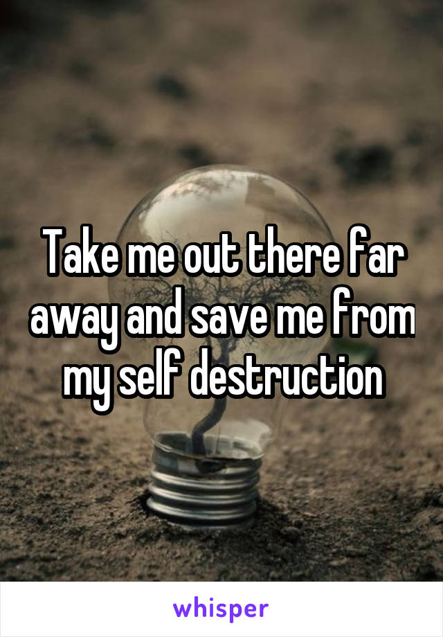 Take me out there far away and save me from my self destruction