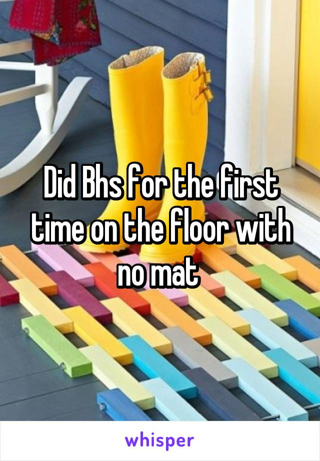 Did Bhs for the first time on the floor with no mat