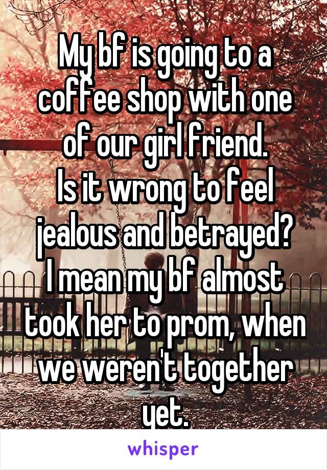 My bf is going to a coffee shop with one of our girl friend. Is it wrong to feel jealous and betrayed? I mean my bf almost took her to prom, when we weren't together yet.