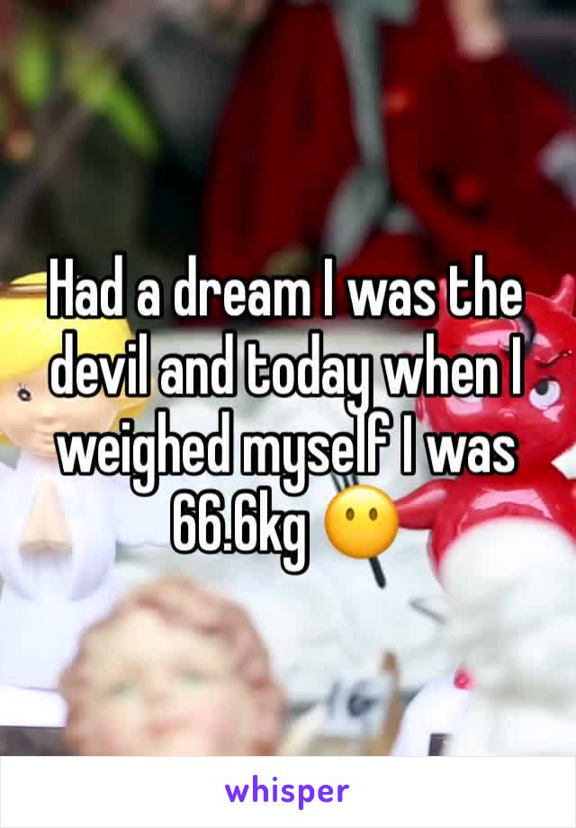 Had a dream I was the devil and today when I weighed myself I was 66.6kg 😶