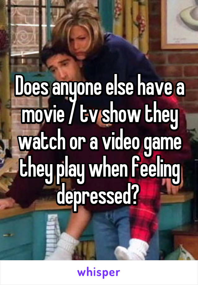 Does anyone else have a movie / tv show they watch or a video game they play when feeling depressed?