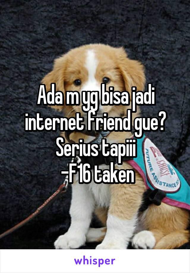 Ada m yg bisa jadi internet friend gue? Serius tapiii  -F16 taken