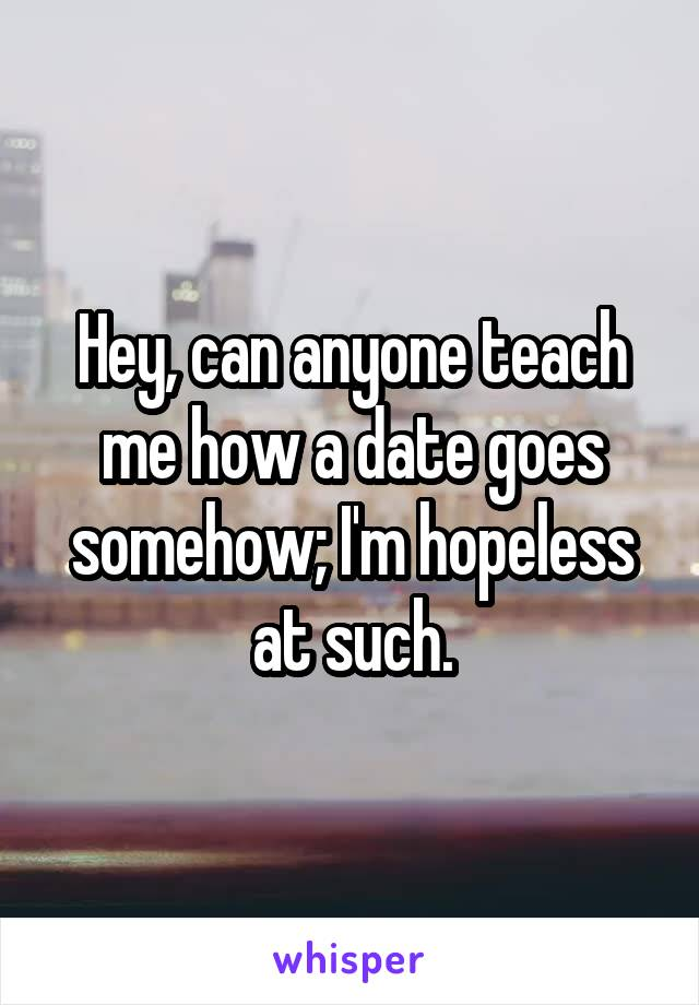 Hey, can anyone teach me how a date goes somehow; I'm hopeless at such.