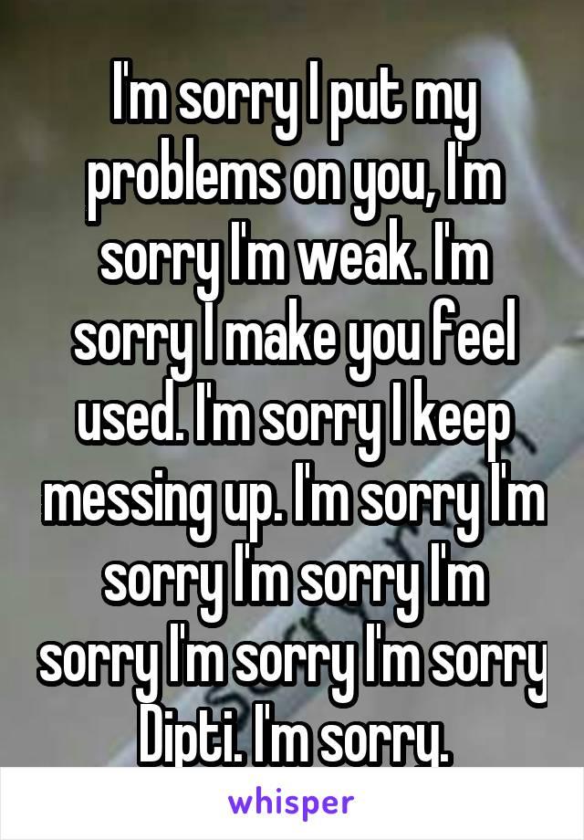 I'm sorry I put my problems on you, I'm sorry I'm weak. I'm sorry I make you feel used. I'm sorry I keep messing up. I'm sorry I'm sorry I'm sorry I'm sorry I'm sorry I'm sorry Dipti. I'm sorry.