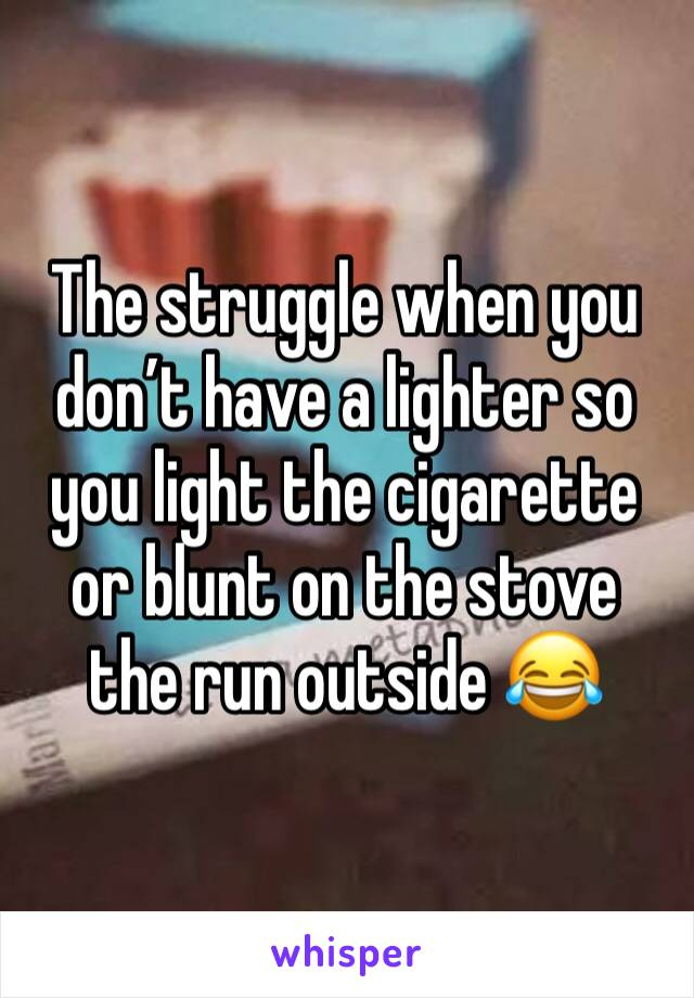 The struggle when you don't have a lighter so you light the cigarette or blunt on the stove the run outside 😂