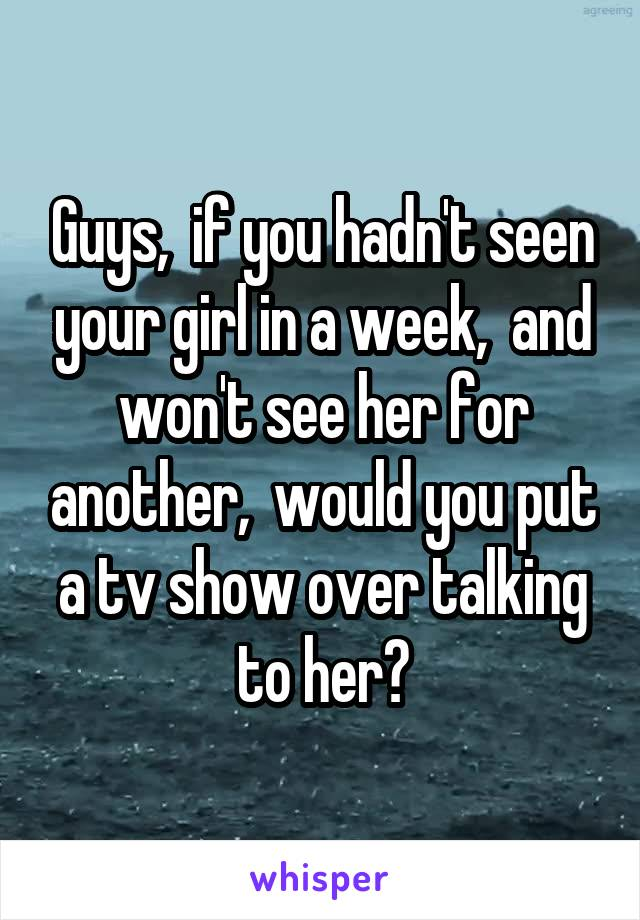 Guys,  if you hadn't seen your girl in a week,  and won't see her for another,  would you put a tv show over talking to her?