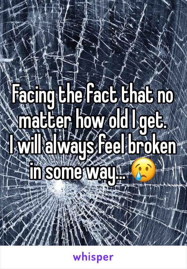 Facing the fact that no matter how old I get. I will always feel broken in some way... 😢