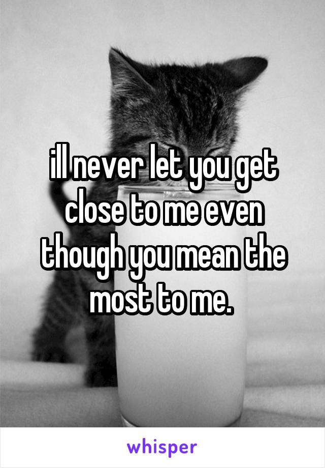 ill never let you get close to me even though you mean the most to me.