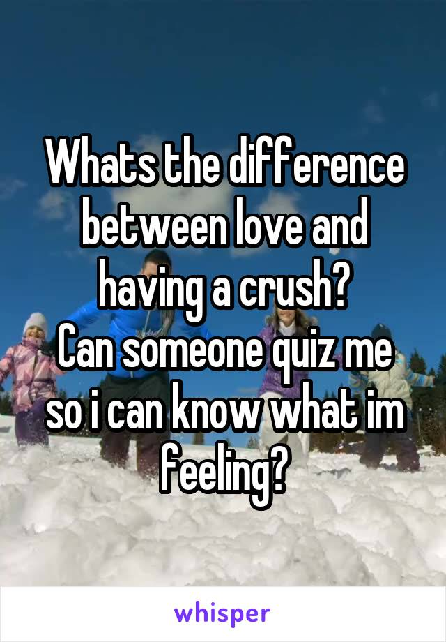 Whats the difference between love and having a crush? Can someone quiz me so i can know what im feeling?