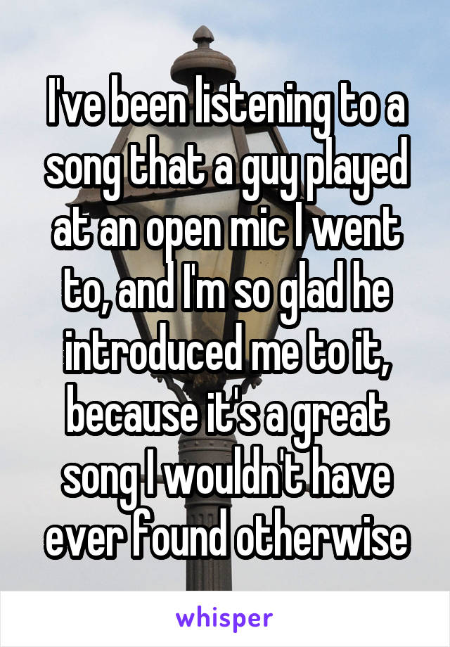 I've been listening to a song that a guy played at an open mic I went to, and I'm so glad he introduced me to it, because it's a great song I wouldn't have ever found otherwise