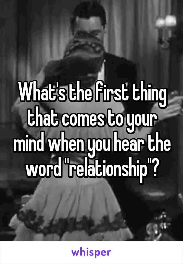 """What's the first thing that comes to your mind when you hear the word """"relationship""""?"""