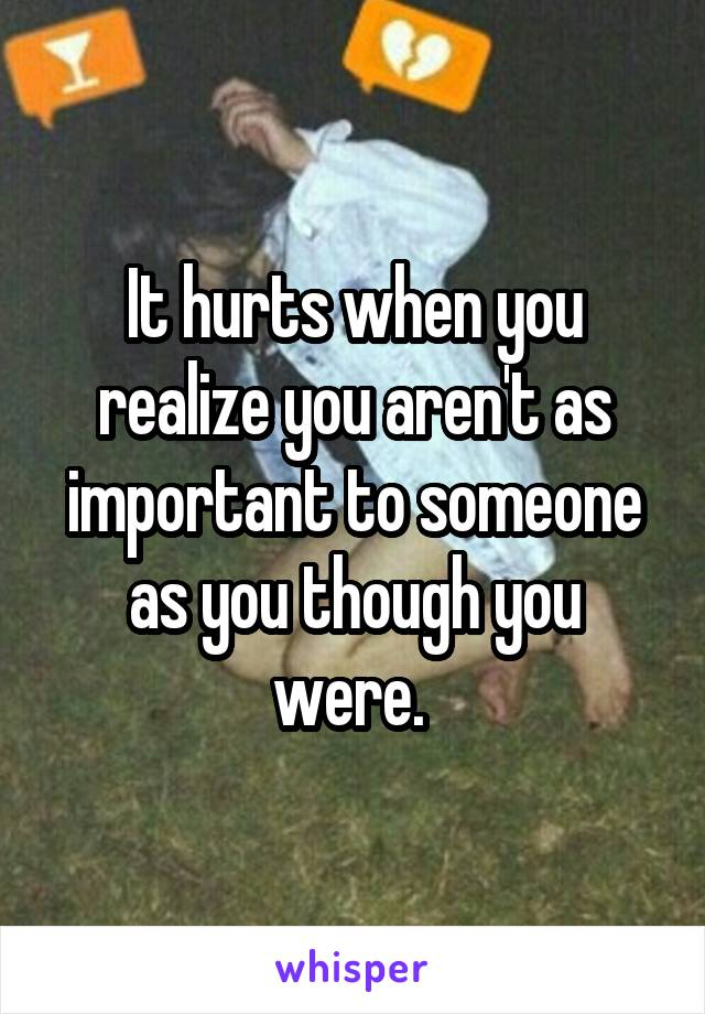 It hurts when you realize you aren't as important to someone as you though you were.