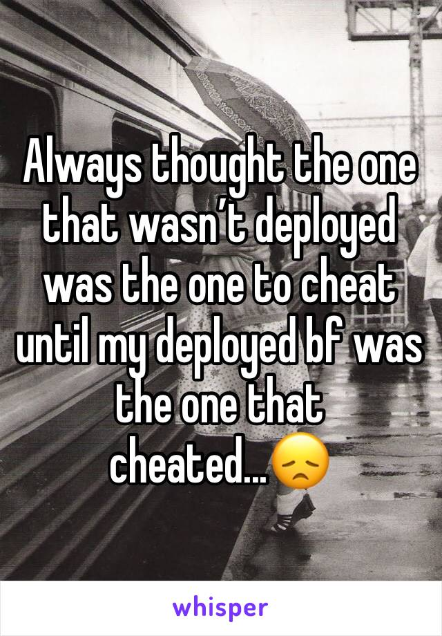 Always thought the one that wasn't deployed was the one to cheat until my deployed bf was the one that cheated...😞