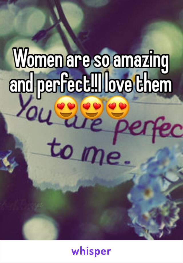 Women are so amazing and perfect!!I love them 😍😍😍