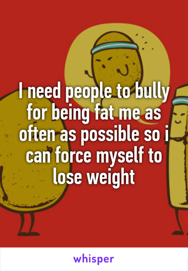 I need people to bully for being fat me as often as possible so i can force myself to lose weight
