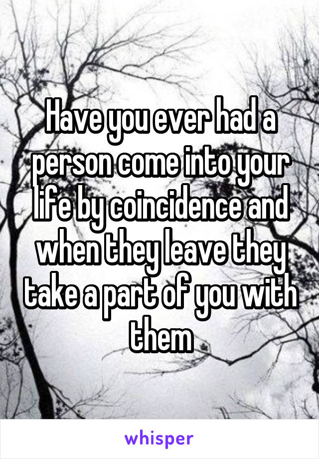 Have you ever had a person come into your life by coincidence and when they leave they take a part of you with them