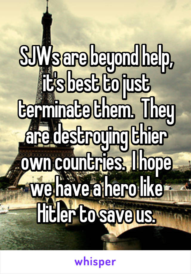 SJWs are beyond help, it's best to just terminate them.  They are destroying thier own countries.  I hope we have a hero like Hitler to save us.