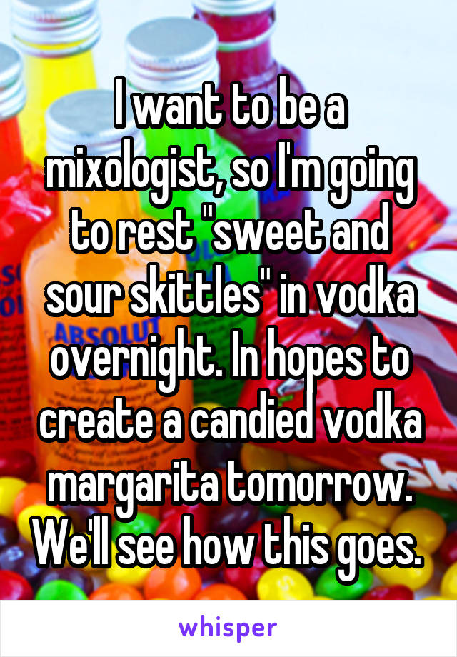 "I want to be a mixologist, so I'm going to rest ""sweet and sour skittles"" in vodka overnight. In hopes to create a candied vodka margarita tomorrow. We'll see how this goes."