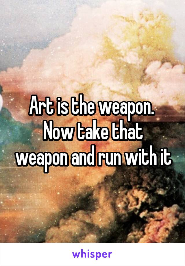 Art is the weapon.  Now take that weapon and run with it