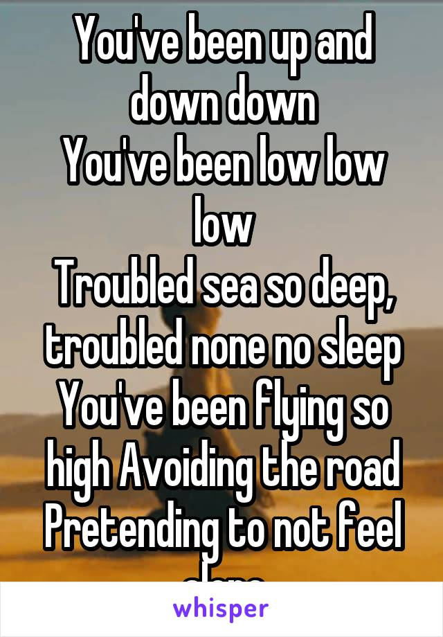 You've been up and down down You've been low low low Troubled sea so deep, troubled none no sleep You've been flying so high Avoiding the road Pretending to not feel alone