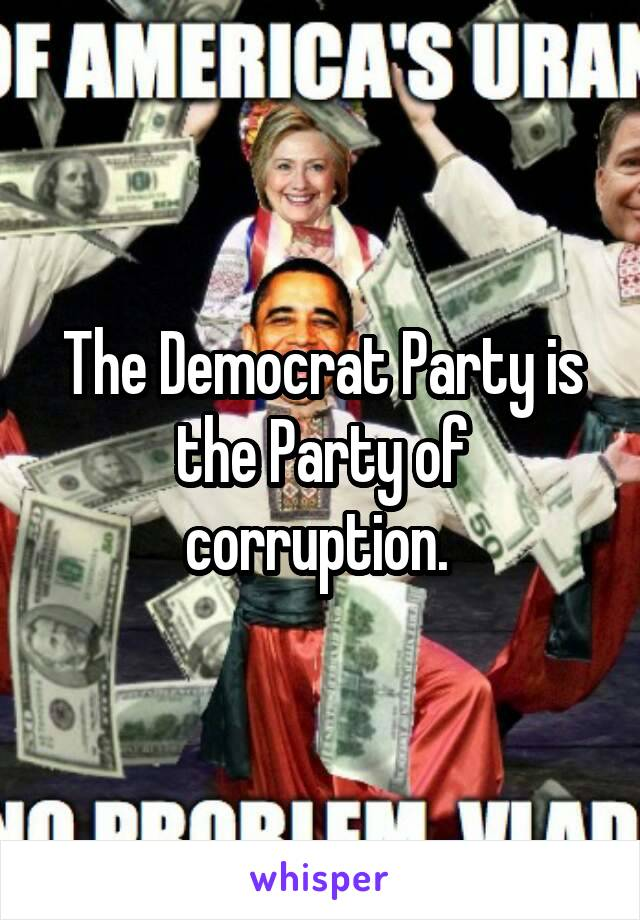 The Democrat Party is the Party of corruption.