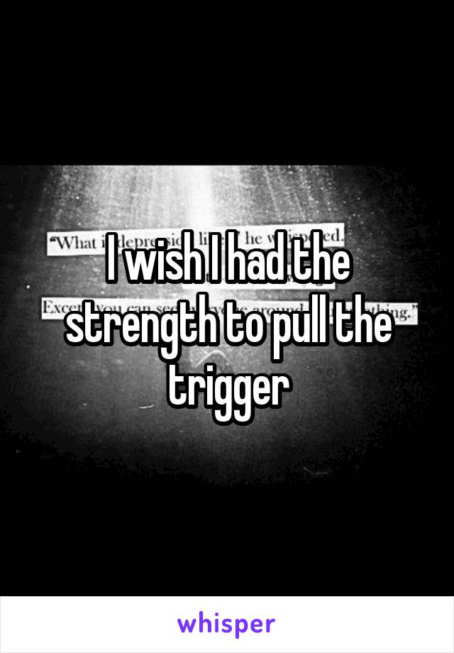 I wish I had the strength to pull the trigger