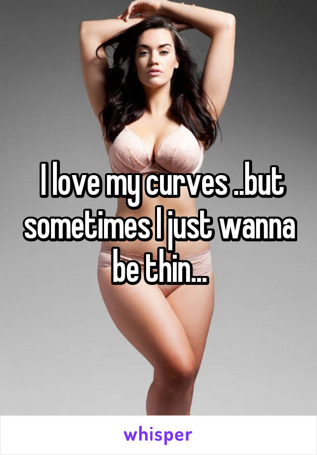 I love my curves ..but sometimes I just wanna be thin...