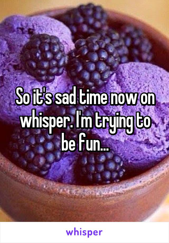 So it's sad time now on whisper. I'm trying to be fun...