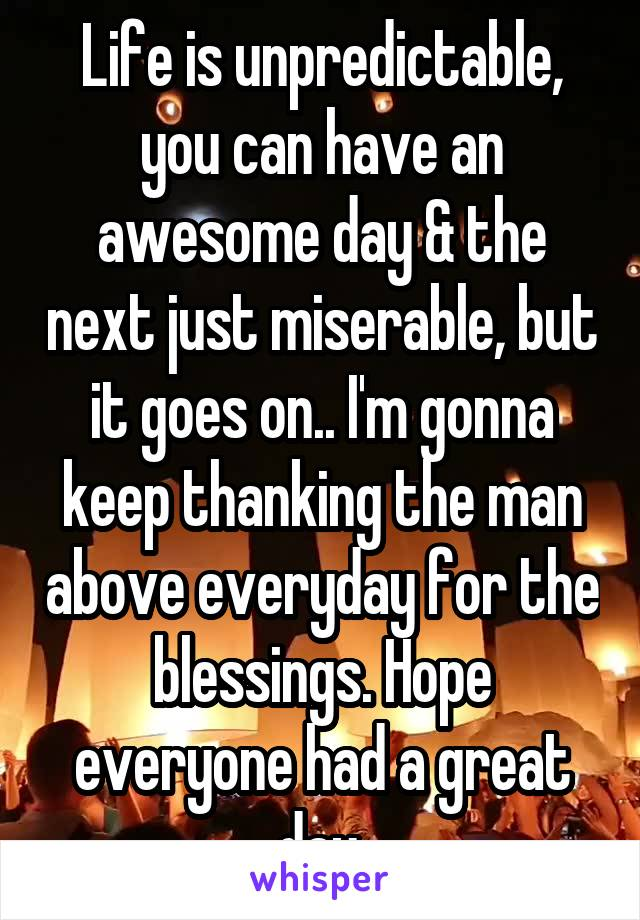 Life is unpredictable, you can have an awesome day & the next just miserable, but it goes on.. I'm gonna keep thanking the man above everyday for the blessings. Hope everyone had a great day.