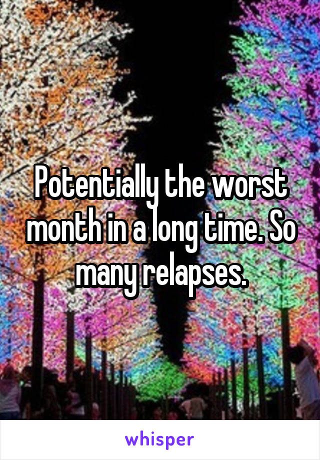 Potentially the worst month in a long time. So many relapses.